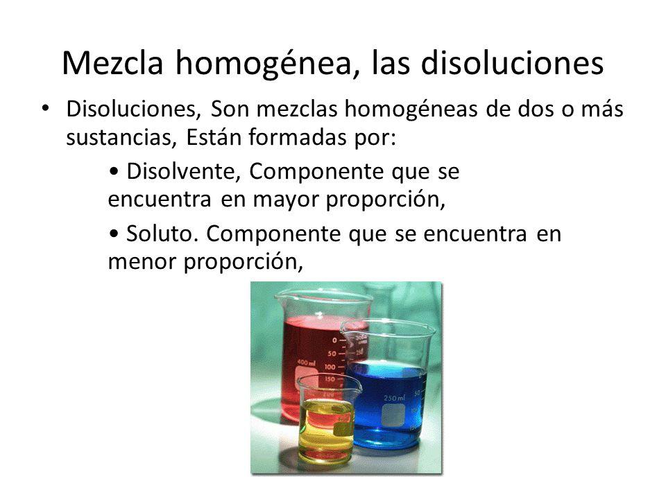 Mezcla homogénea, las disoluciones Disoluciones, Son mezclas homogéneas de dos o más sustancias, Están formadas por: Disolvente, Componente que se enc
