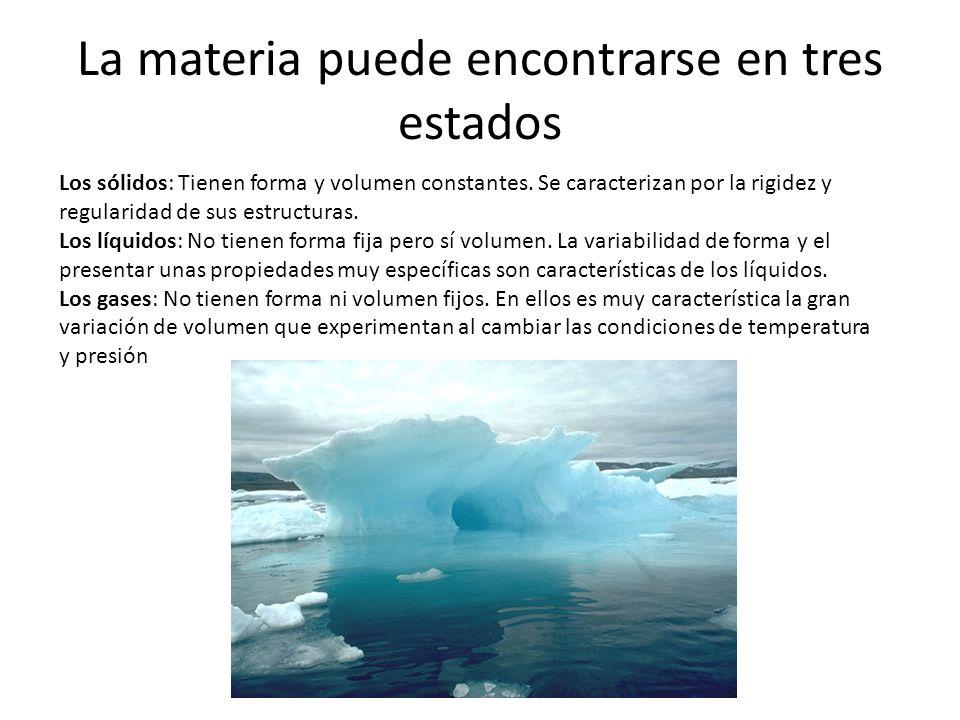 La materia puede encontrarse en tres estados Los sólidos: Tienen forma y volumen constantes. Se caracterizan por la rigidez y regularidad de sus estru