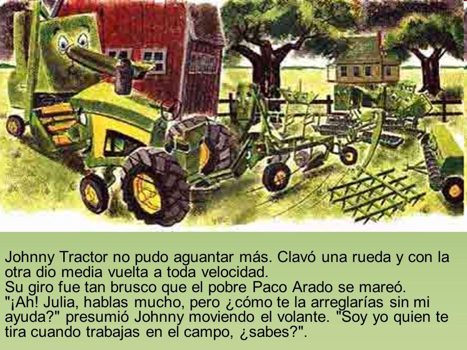 Johnny Tractor no pudo aguantar más. Clavó una rueda y con la otra dio media vuelta a toda velocidad. Su giro fue tan brusco que el pobre Paco Arado s