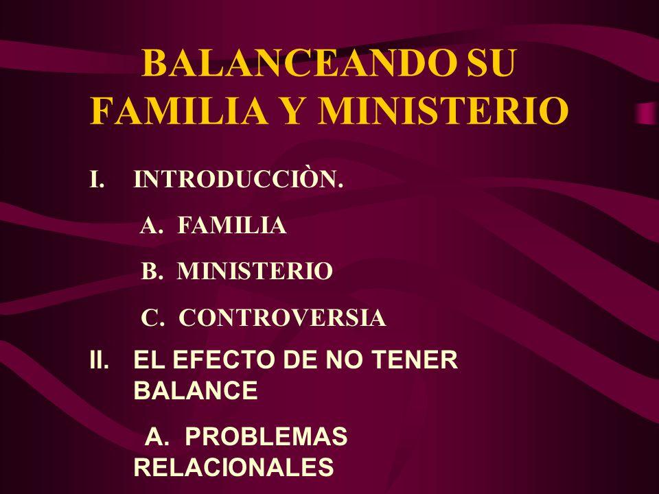 BALANCEANDO SU FAMILIA Y MINISTERIO I.INTRODUCCIÒN. A. FAMILIA B. MINISTERIO C. CONTROVERSIA II.EL EFECTO DE NO TENER BALANCE A. PROBLEMAS RELACIONALE