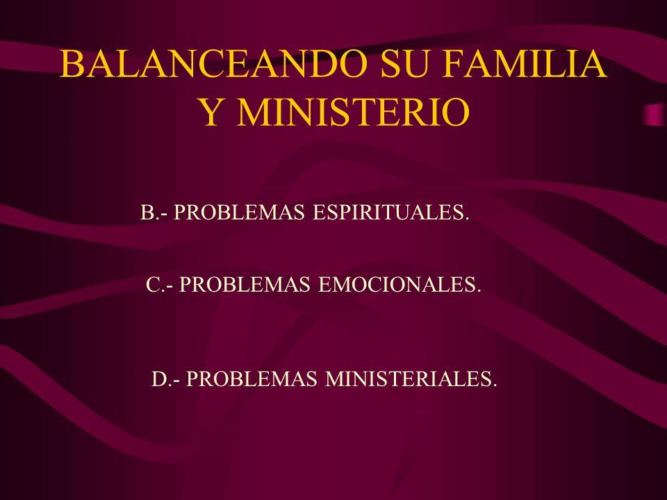 BALANCEANDO SU FAMILIA Y MINISTERIO B.- PROBLEMAS ESPIRITUALES. C.- PROBLEMAS EMOCIONALES. D.- PROBLEMAS MINISTERIALES.