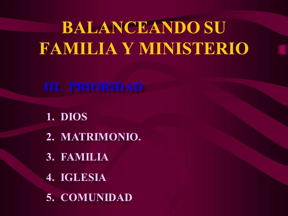 BALANCEANDO SU FAMILIA Y MINISTERIO III. PRIORIDAD 1.DIOS 2.MATRIMONIO. 3.FAMILIA 4.IGLESIA 5.COMUNIDAD 1.DIOS 2.MATRIMONIO. 3.FAMILIA 4.IGLESIA 5.COM