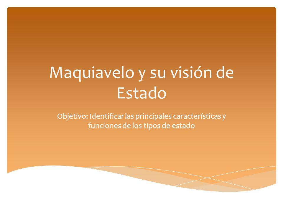 Maquiavelo y su visión de Estado Objetivo: Identificar las principales características y funciones de los tipos de estado