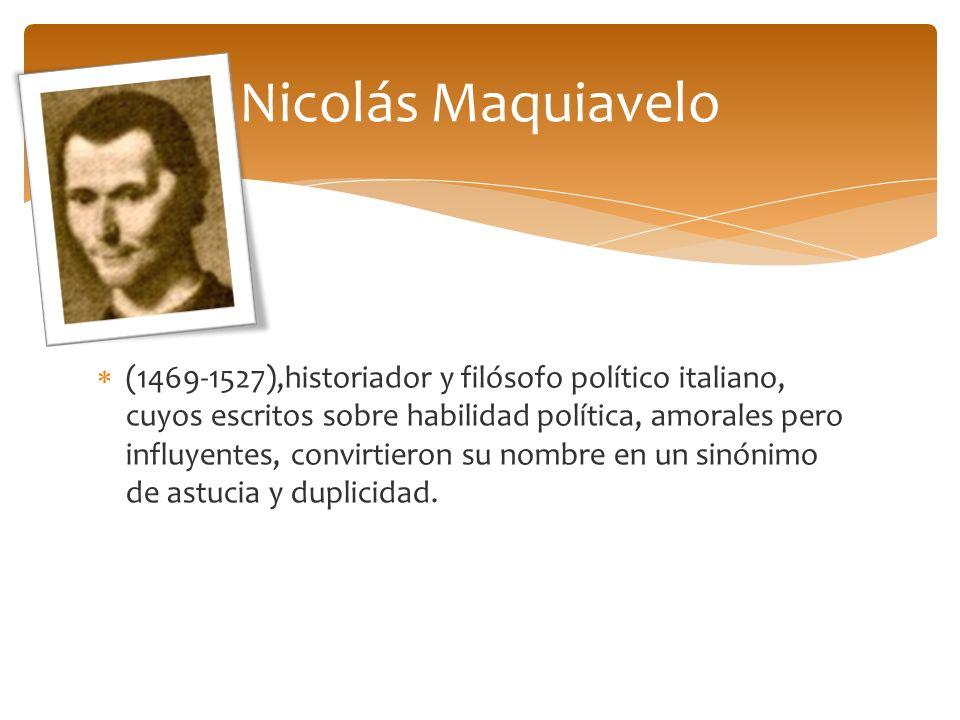 (1469-1527),historiador y filósofo político italiano, cuyos escritos sobre habilidad política, amorales pero influyentes, convirtieron su nombre en un