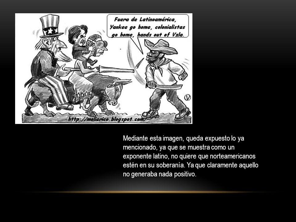 Mediante esta imagen, queda expuesto lo ya mencionado, ya que se muestra como un exponente latino, no quiere que norteamericanos estén en su soberanía
