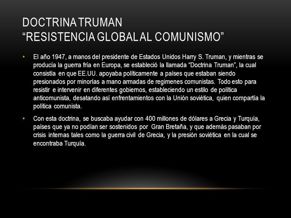 DOCTRINA TRUMAN RESISTENCIA GLOBAL AL COMUNISMO El año 1947, a manos del presidente de Estados Unidos Harry S. Truman, y mientras se producía la guerr