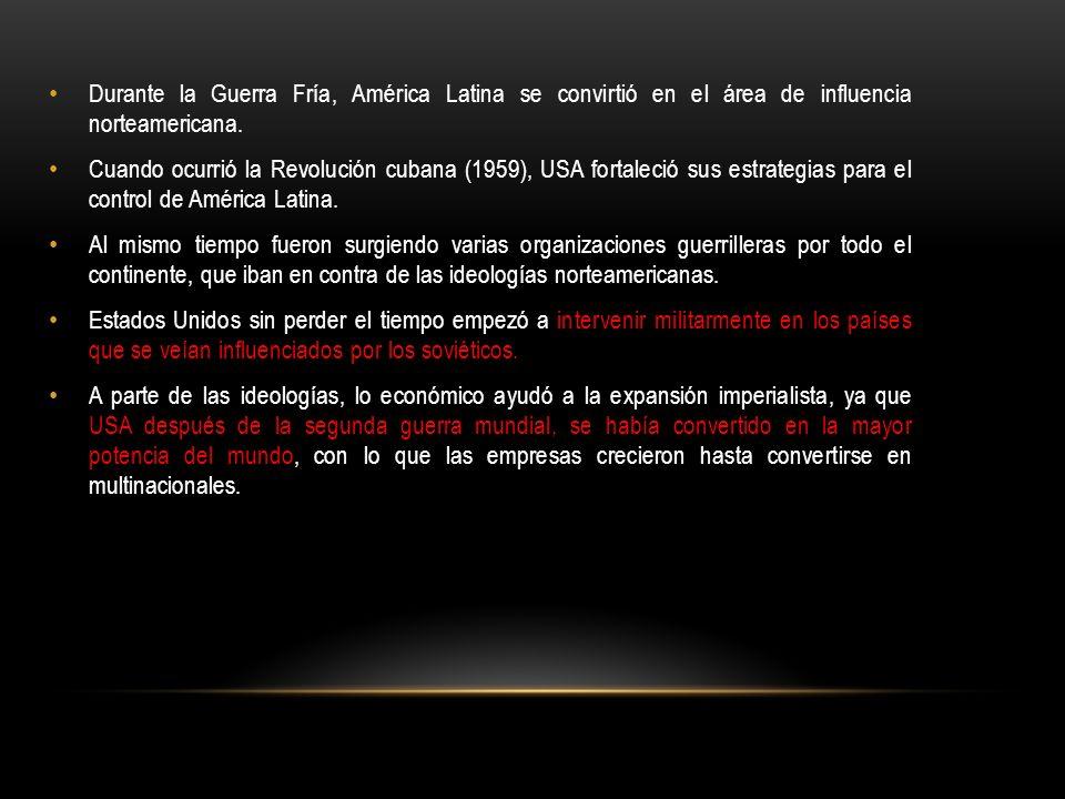 Durante la Guerra Fría, América Latina se convirtió en el área de influencia norteamericana. Cuando ocurrió la Revolución cubana (1959), USA fortaleci