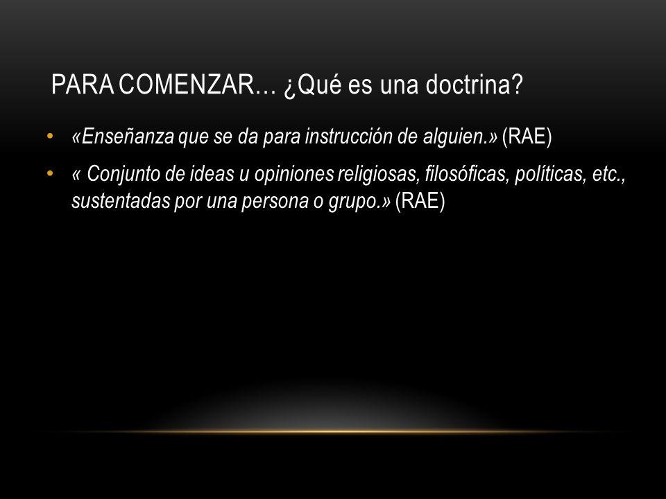 PARA COMENZAR… ¿Qué es una doctrina? «Enseñanza que se da para instrucción de alguien.» (RAE) « Conjunto de ideas u opiniones religiosas, filosóficas,