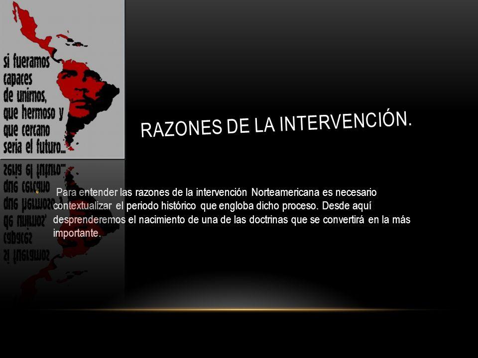 RAZONES DE LA INTERVENCIÓN. Para entender las razones de la intervención Norteamericana es necesario contextualizar el periodo histórico que engloba d