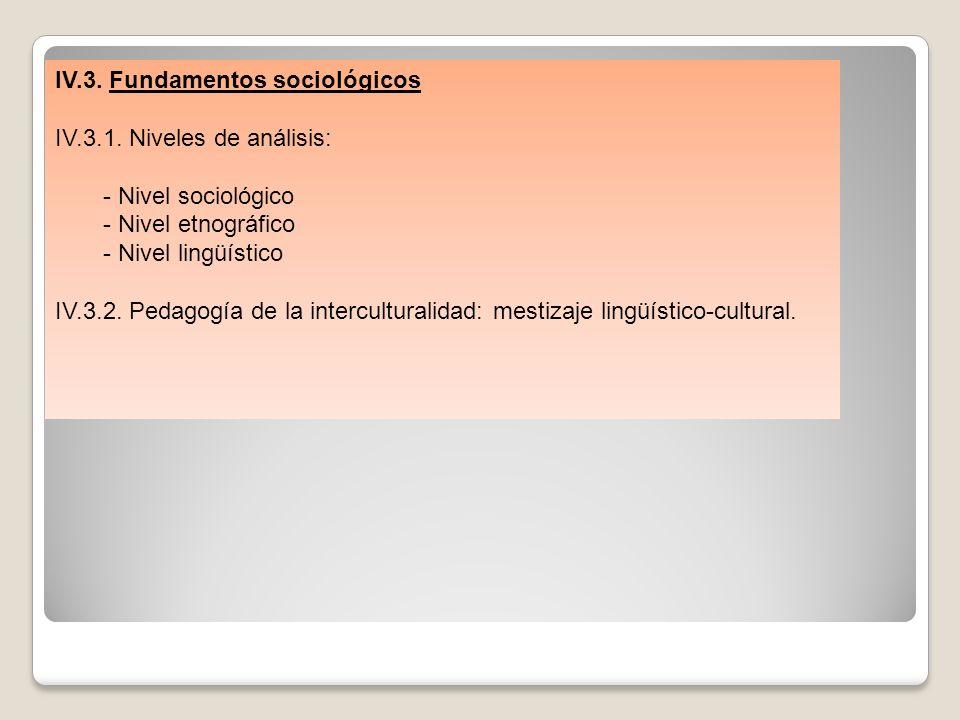 IV.3. Fundamentos sociológicos IV.3.1. Niveles de análisis: - Nivel sociológico - Nivel etnográfico - Nivel lingüístico IV.3.2. Pedagogía de la interc