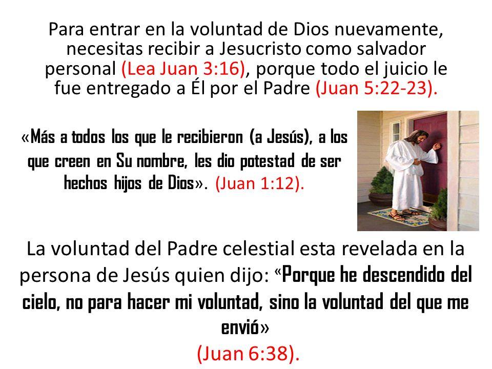 Para entrar en la voluntad de Dios nuevamente, necesitas recibir a Jesucristo como salvador personal (Lea Juan 3:16), porque todo el juicio le fue ent