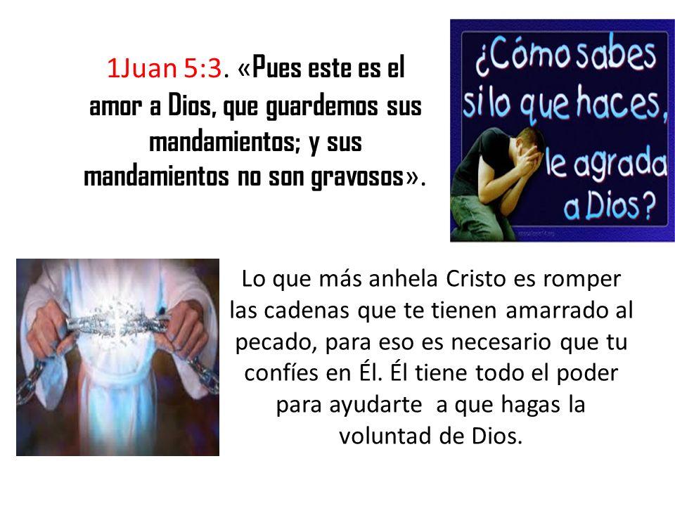 1Juan 5:3. « Pues este es el amor a Dios, que guardemos sus mandamientos; y sus mandamientos no son gravosos ». Lo que más anhela Cristo es romper las