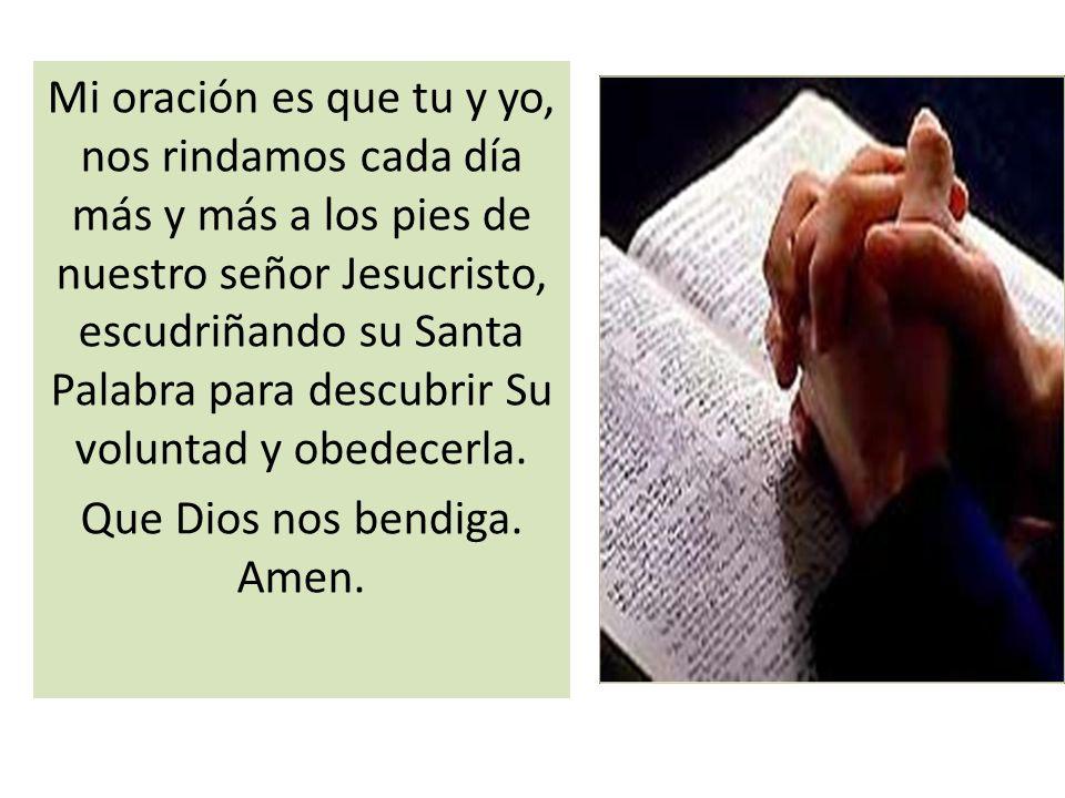 Mi oración es que tu y yo, nos rindamos cada día más y más a los pies de nuestro señor Jesucristo, escudriñando su Santa Palabra para descubrir Su vol
