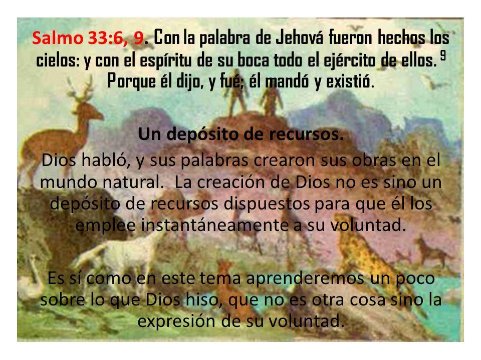 Salmo 33:6, 9. Con la palabra de Jehová fueron hechos los cielos: y con el espíritu de su boca todo el ejército de ellos. 9 Porque él dijo, y fué; él