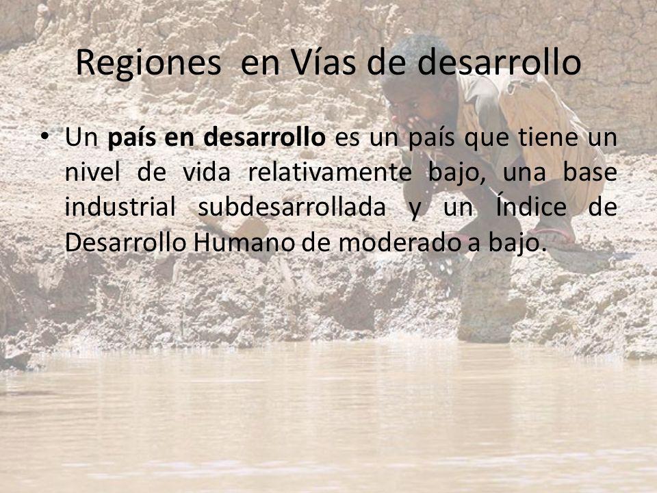 Regiones en Vías de desarrollo Un país en desarrollo es un país que tiene un nivel de vida relativamente bajo, una base industrial subdesarrollada y u