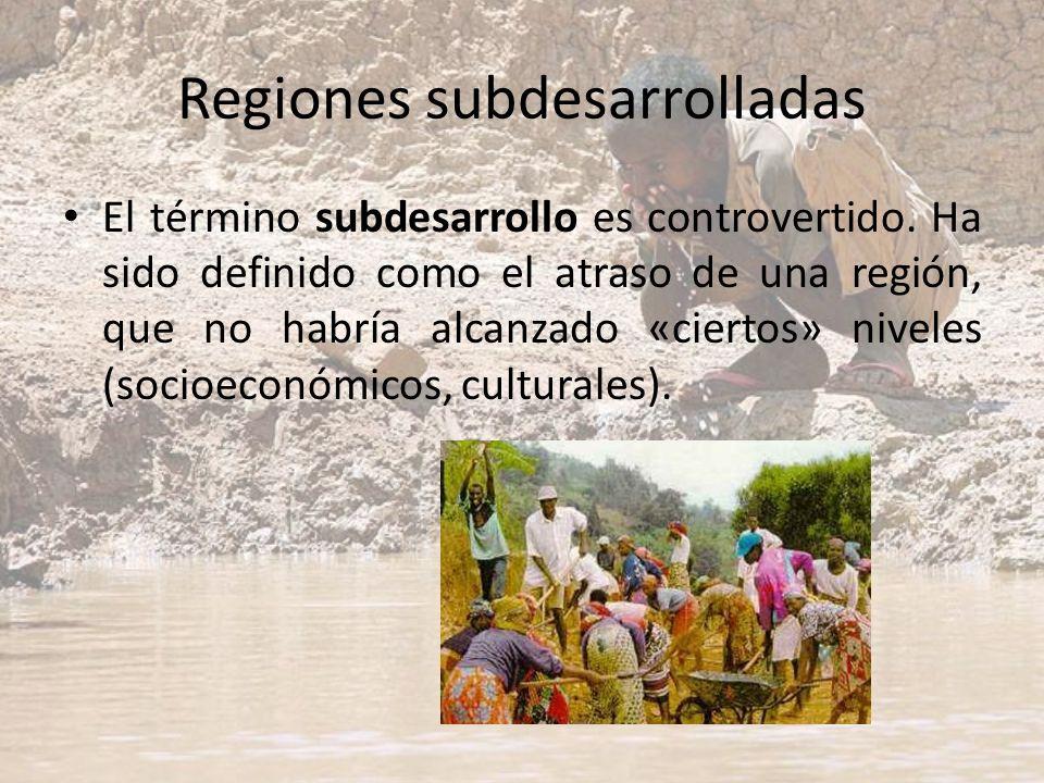Regiones subdesarrolladas El término subdesarrollo es controvertido. Ha sido definido como el atraso de una región, que no habría alcanzado «ciertos»
