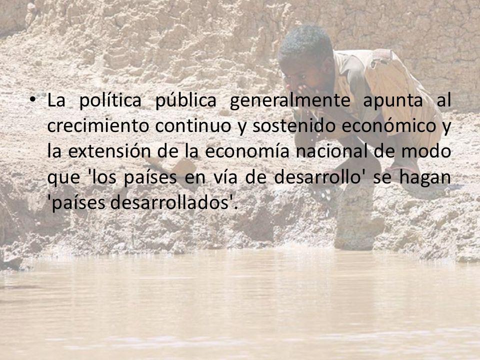 La política pública generalmente apunta al crecimiento continuo y sostenido económico y la extensión de la economía nacional de modo que 'los países e