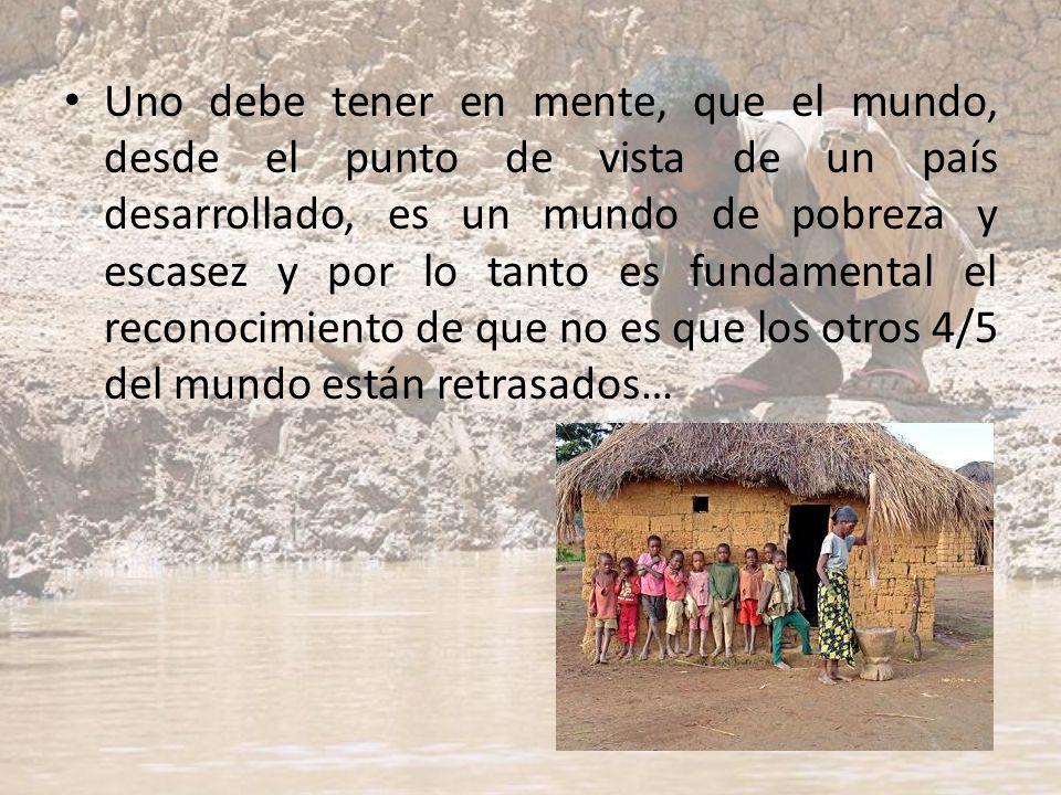 Uno debe tener en mente, que el mundo, desde el punto de vista de un país desarrollado, es un mundo de pobreza y escasez y por lo tanto es fundamental