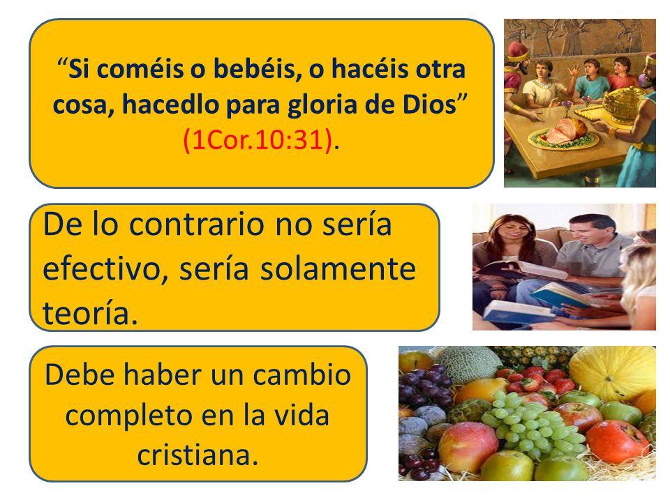 Si coméis o bebéis, o hacéis otra cosa, hacedlo para gloria de Dios (1Cor.10:31). De lo contrario no sería efectivo, sería solamente teoría. Debe habe