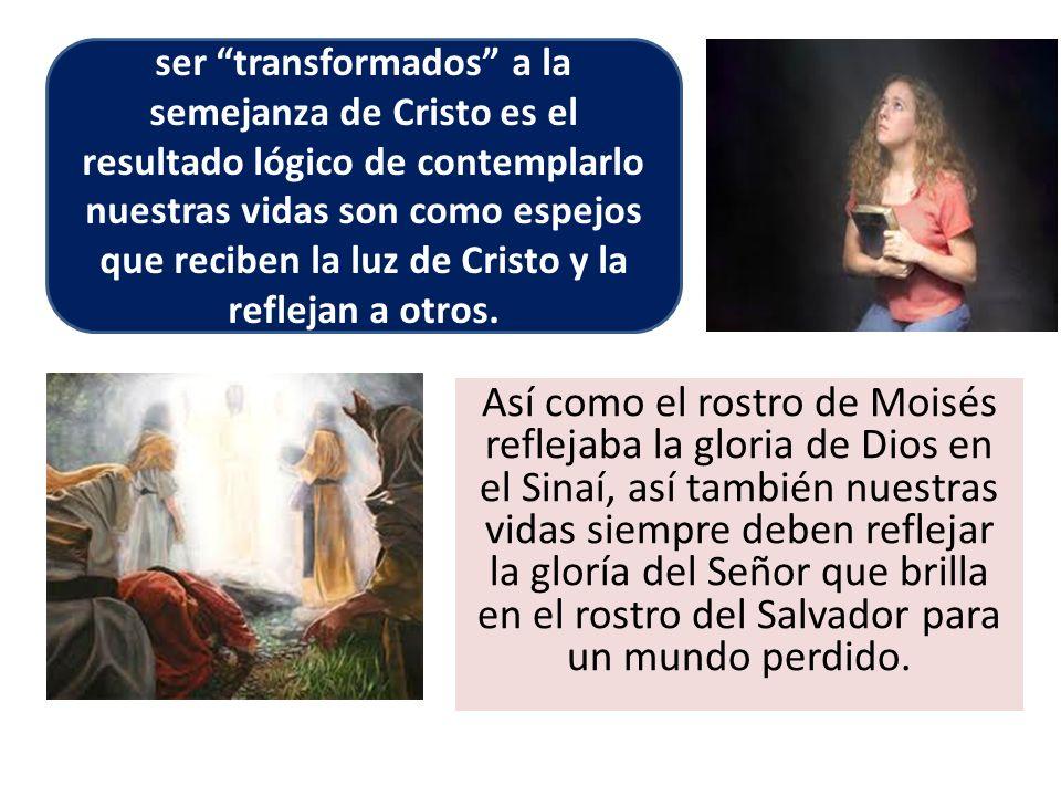 Así como el rostro de Moisés reflejaba la gloria de Dios en el Sinaí, así también nuestras vidas siempre deben reflejar la gloría del Señor que brilla