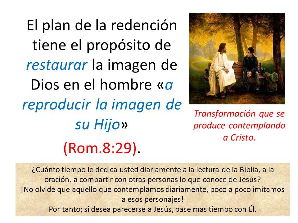 El plan de la redención tiene el propósito de restaurar la imagen de Dios en el hombre «a reproducir la imagen de su Hijo» (Rom.8:29). Transformación