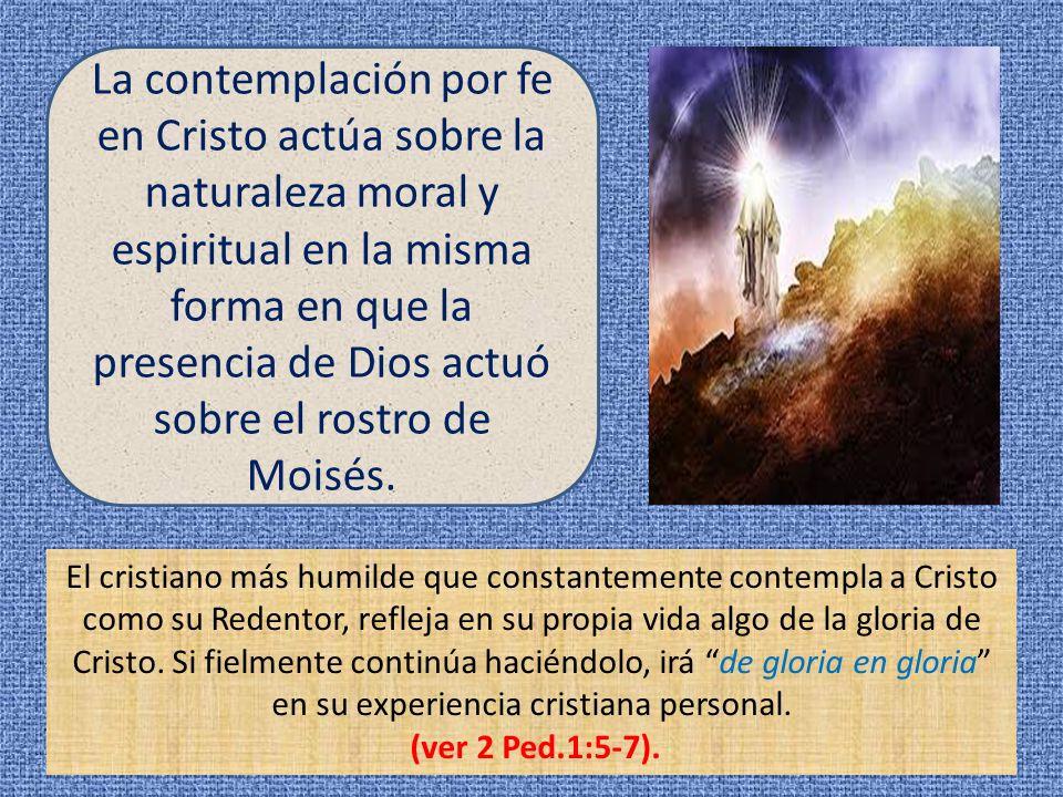 La contemplación por fe en Cristo actúa sobre la naturaleza moral y espiritual en la misma forma en que la presencia de Dios actuó sobre el rostro de