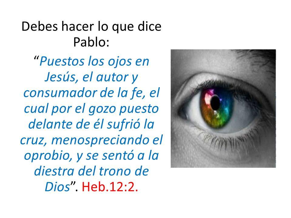 Debes hacer lo que dice Pablo: Puestos los ojos en Jesús, el autor y consumador de la fe, el cual por el gozo puesto delante de él sufrió la cruz, men