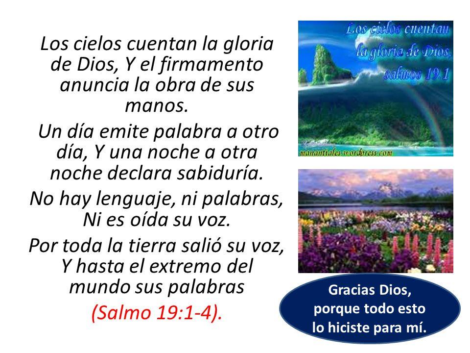 Los cielos cuentan la gloria de Dios, Y el firmamento anuncia la obra de sus manos. Un día emite palabra a otro día, Y una noche a otra noche declara