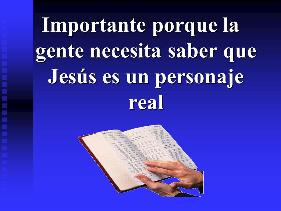 Importante porque la gente necesita saber que Jesús es un personaje real