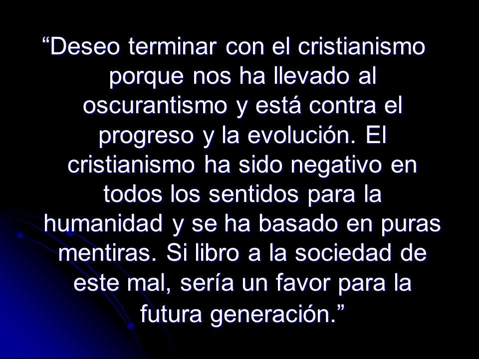 Deseo terminar con el cristianismo porque nos ha llevado al oscurantismo y está contra el progreso y la evolución. El cristianismo ha sido negativo en