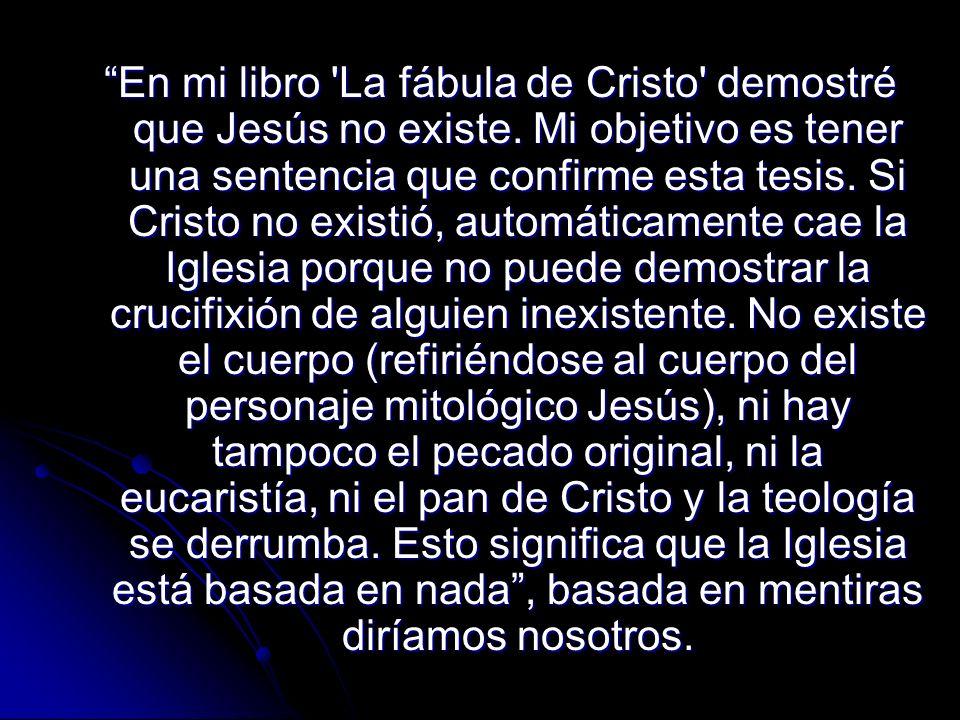 En mi libro 'La fábula de Cristo' demostré que Jesús no existe. Mi objetivo es tener una sentencia que confirme esta tesis. Si Cristo no existió, auto
