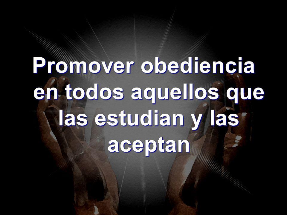 Promover obediencia en todos aquellos que las estudian y las aceptan