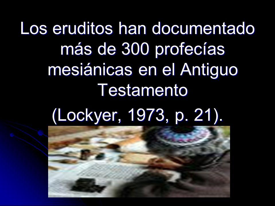Los eruditos han documentado más de 300 profecías mesiánicas en el Antiguo Testamento (Lockyer, 1973, p. 21).