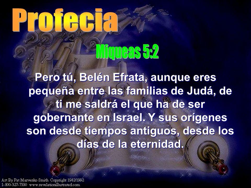 Pero tú, Belén Efrata, aunque eres pequeña entre las familias de Judá, de ti me saldrá el que ha de ser gobernante en Israel. Y sus orígenes son desde