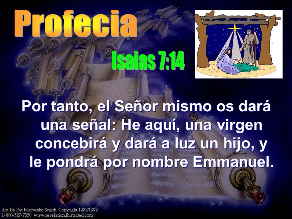 Por tanto, el Señor mismo os dará una señal: He aquí, una virgen concebirá y dará a luz un hijo, y le pondrá por nombre Emmanuel.