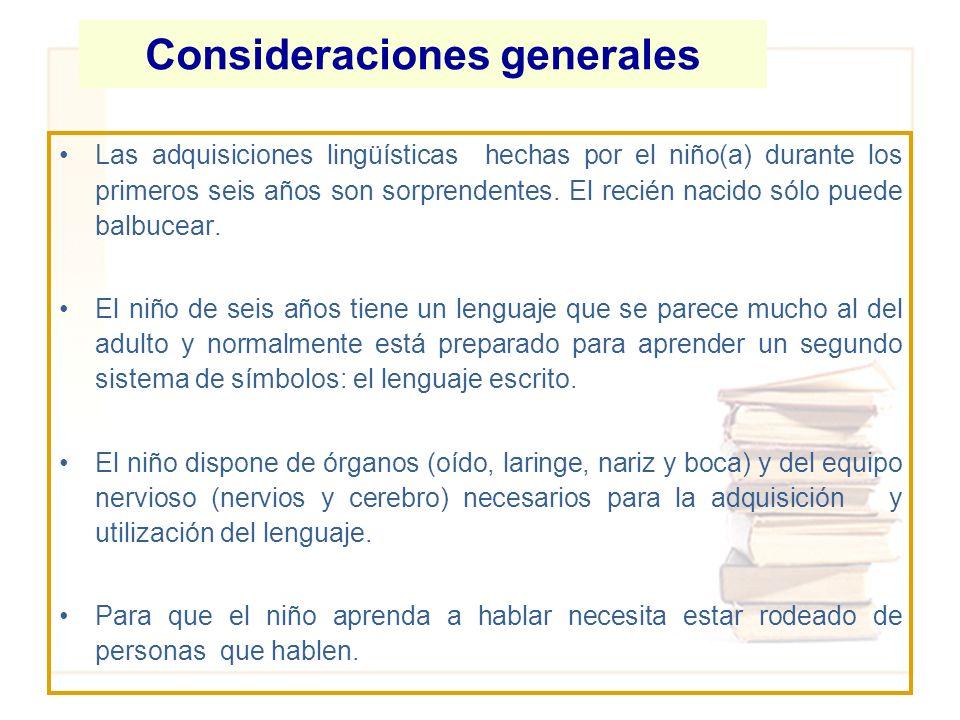 Consideraciones generales Las adquisiciones lingüísticas hechas por el niño(a) durante los primeros seis años son sorprendentes. El recién nacido sólo