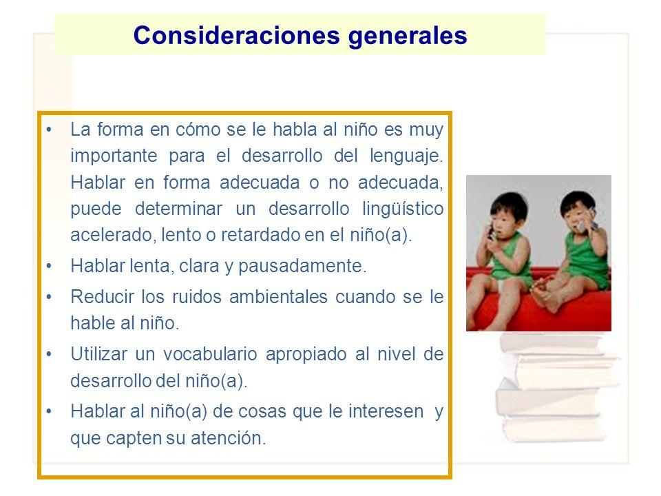 Consideraciones generales La forma en cómo se le habla al niño es muy importante para el desarrollo del lenguaje. Hablar en forma adecuada o no adecua