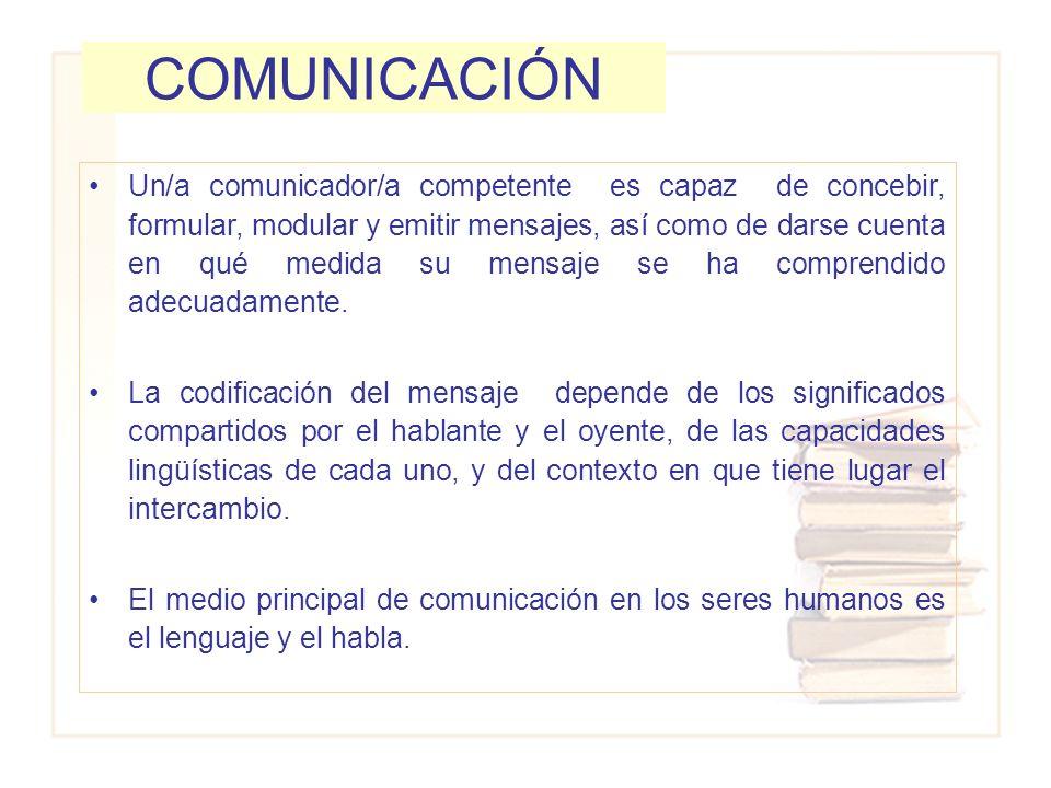 COMUNICACIÓN Un/a comunicador/a competente es capaz de concebir, formular, modular y emitir mensajes, así como de darse cuenta en qué medida su mensaj
