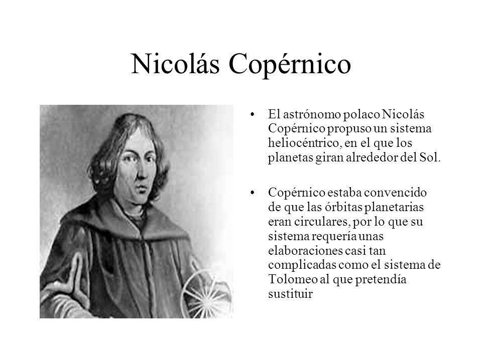 Nicolás Copérnico El astrónomo polaco Nicolás Copérnico propuso un sistema heliocéntrico, en el que los planetas giran alrededor del Sol. Copérnico es