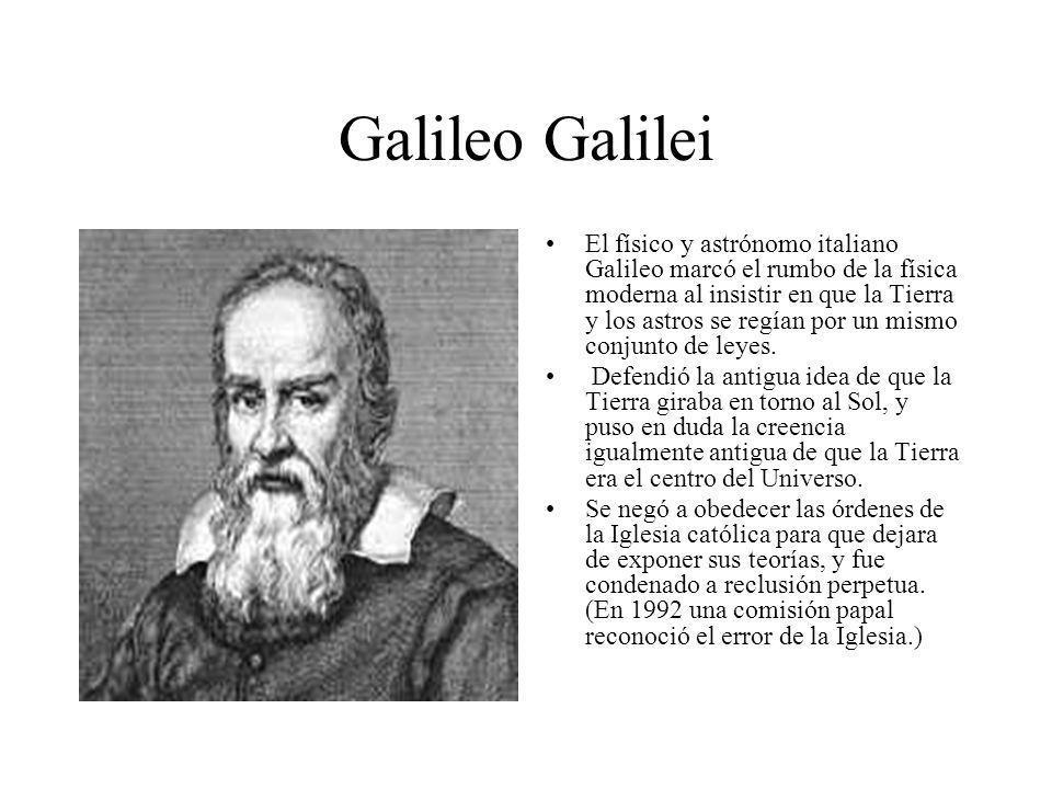 Galileo Galilei El físico y astrónomo italiano Galileo marcó el rumbo de la física moderna al insistir en que la Tierra y los astros se regían por un