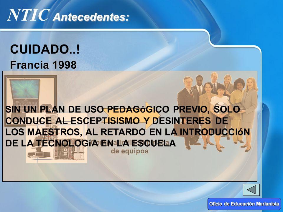 Antecedentes: NTIC Antecedentes: CUIDADO..! Francia 1998 Compra indiscriminada de equipos SIN UN PLAN DE USO PEDAGóGICO PREVIO, SOLO CONDUCE AL ESCEPT
