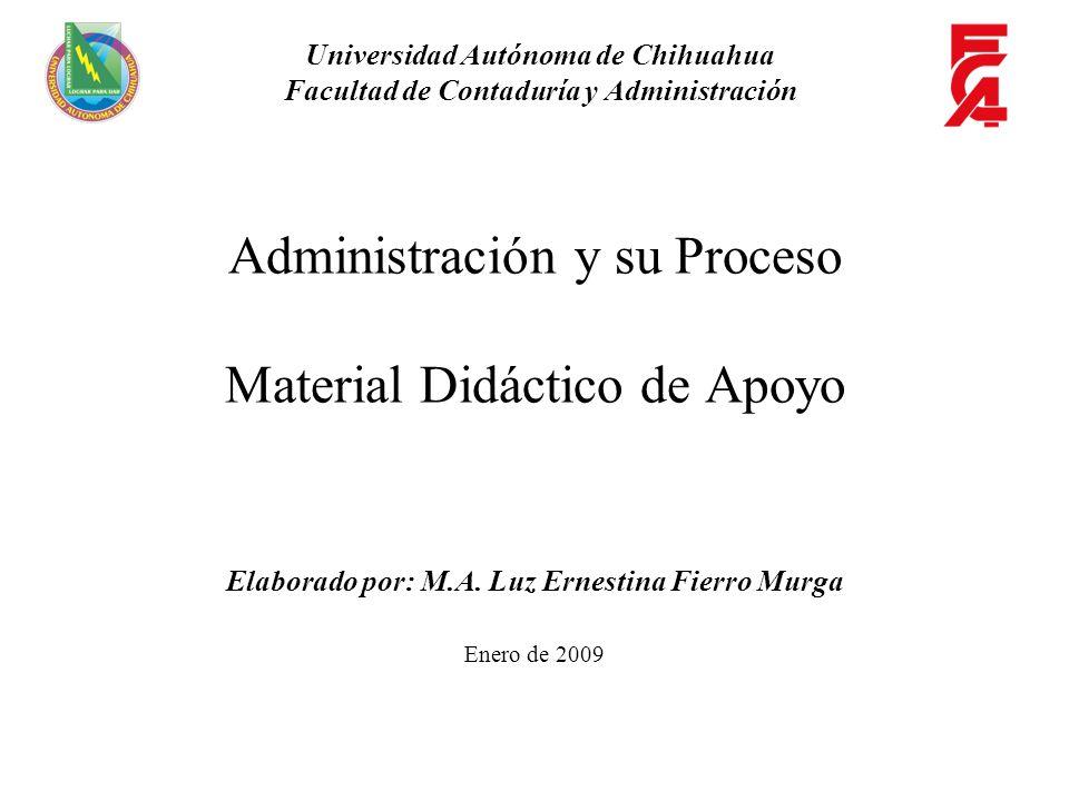 Administración y su Proceso Material Didáctico de Apoyo Elaborado por: M.A. Luz Ernestina Fierro Murga Enero de 2009 Universidad Autónoma de Chihuahua