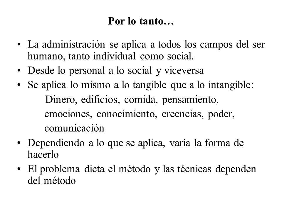 Por lo tanto… La administración se aplica a todos los campos del ser humano, tanto individual como social. Desde lo personal a lo social y viceversa S