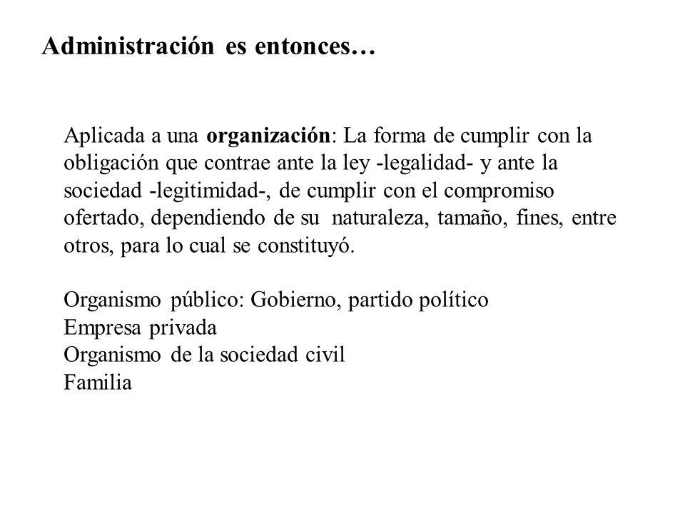 Administración es entonces… Aplicada a una organización: La forma de cumplir con la obligación que contrae ante la ley -legalidad- y ante la sociedad