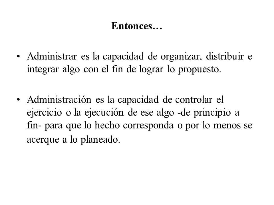 Entonces… Administrar es la capacidad de organizar, distribuir e integrar algo con el fin de lograr lo propuesto. Administración es la capacidad de co