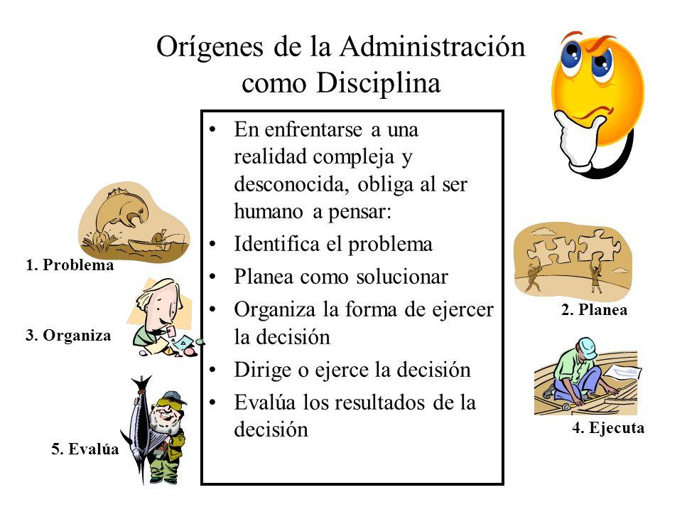 Orígenes de la Administración como Disciplina En enfrentarse a una realidad compleja y desconocida, obliga al ser humano a pensar: Identifica el probl