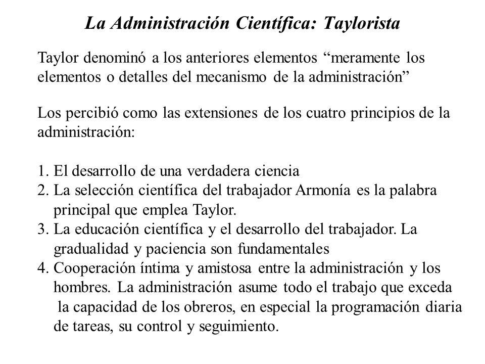 La Administración Científica: Taylorista Taylor denominó a los anteriores elementos meramente los elementos o detalles del mecanismo de la administrac