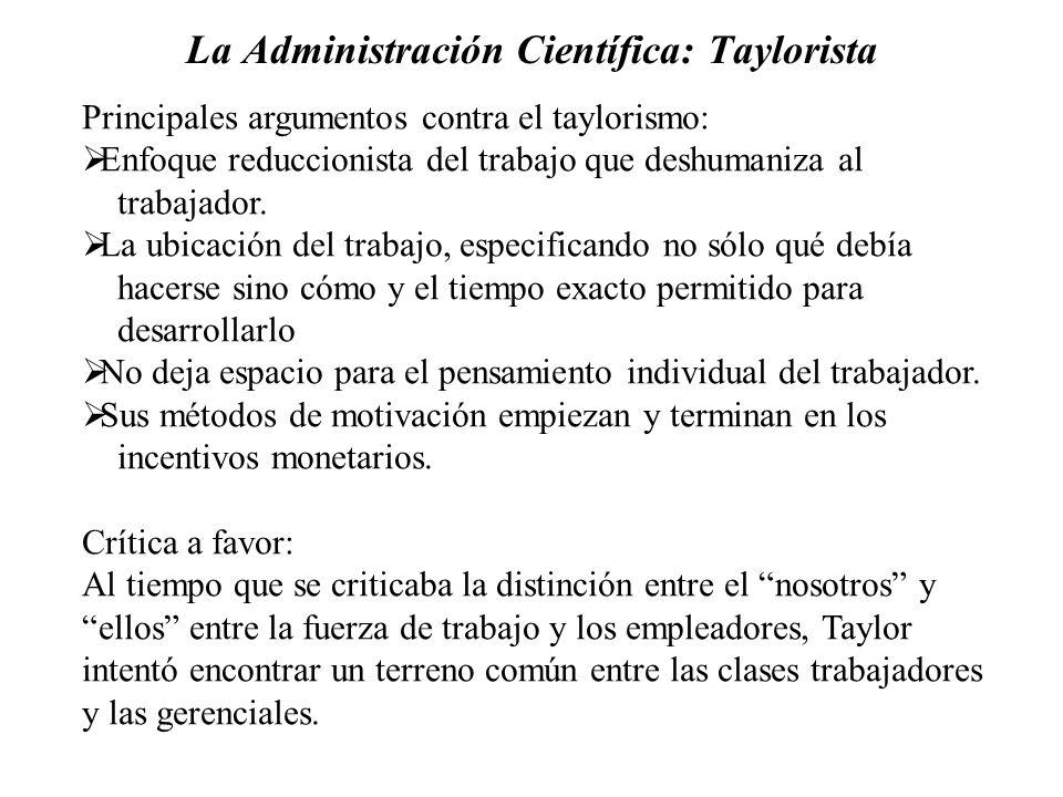 La Administración Científica: Taylorista Principales argumentos contra el taylorismo: Enfoque reduccionista del trabajo que deshumaniza al trabajador.