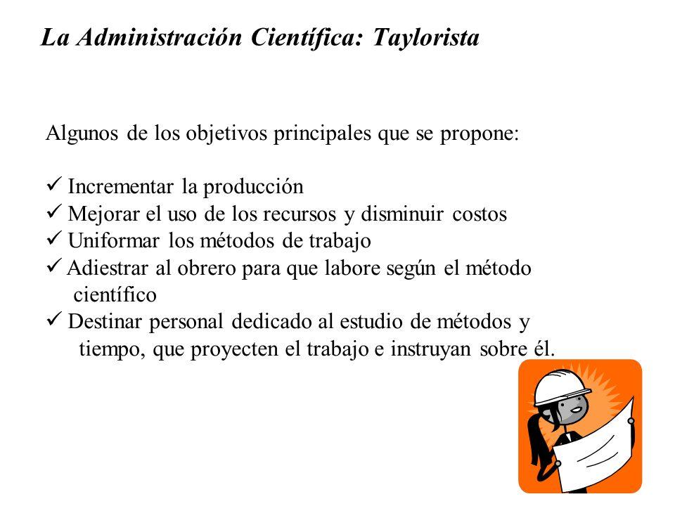 La Administración Científica: Taylorista Algunos de los objetivos principales que se propone: Incrementar la producción Mejorar el uso de los recursos