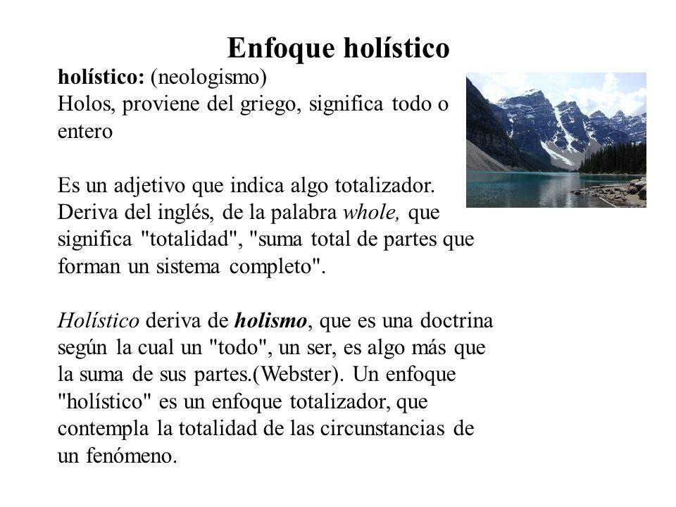 Enfoque holístico holístico: (neologismo) Holos, proviene del griego, significa todo o entero Es un adjetivo que indica algo totalizador. Deriva del i